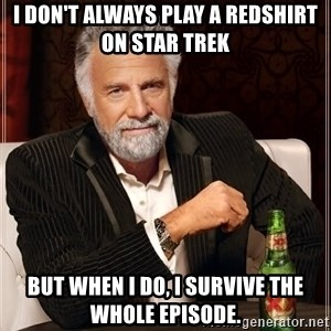 The Most Interesting Man In The World - i don't always play a redshirt on star trek but when i do, i survive the whole episode.