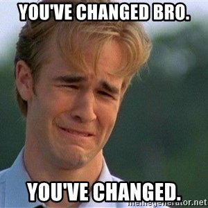 Crying Man - you've changed bro. you've changed.