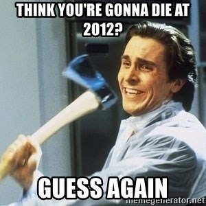 Patrick Bateman With Axe - Think you're gonna die at 2012? guess again