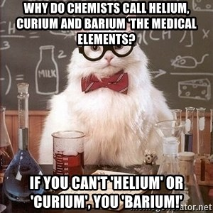 Chemistry Cat - Why do chemists call helium, curium and barium 'the medical elements? IF YOU CAN'T 'HELIUM' OR 'CURIUM', YOU 'BARIUM!'