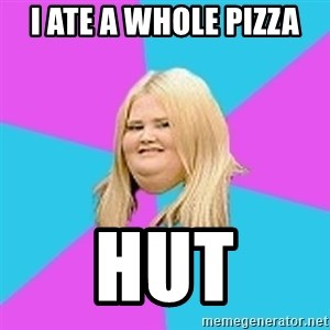 Fat Girl - i ate a whole pizza hut
