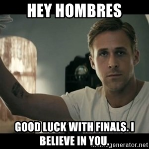 ryan gosling hey girl - Hey Hombres Good luck with finals. I believe in you.