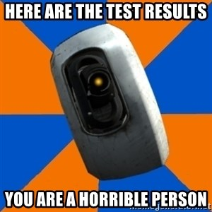 Gladoss - HeRE ARE THE TEST RESULTS YOU ARE A HORRIBLE PERSON