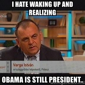 vargaistvan - I hate waking up and realizing Obama is Still president..
