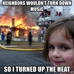 Disaster Girl - neighbors wouldn't turn down music so i turned up the heat