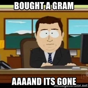 Aand Its Gone - bought a gram aaaand its gone