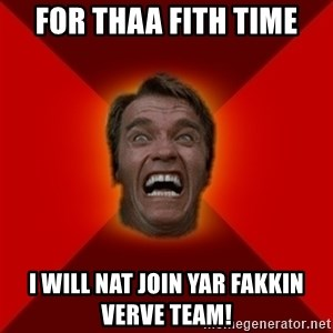 Angry Arnold - for thaa fith time i will nat join yar fakkin verve team!