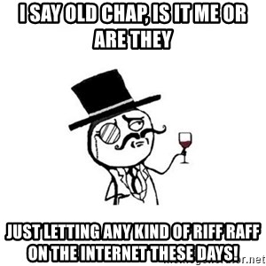 Posh meme - I Say Old Chap, Is It Me Or Are They Just Letting Any Kind Of Riff Raff On The Internet These Days!