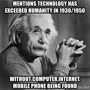 Albert Einstein - mentions technology has     exceeded humanity in 1930/1950 without computer,internet,      mobile phone being found