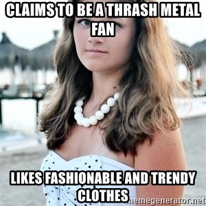 StupidBitch - claims to be a thrash metal fan likes fashionable and trendy clothes