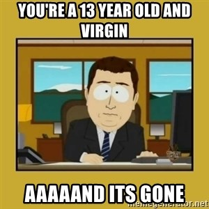 aaand its gone - YOU'RE A 13 YEAR OLD AND VIRGIN AAAAAND ITS GONE