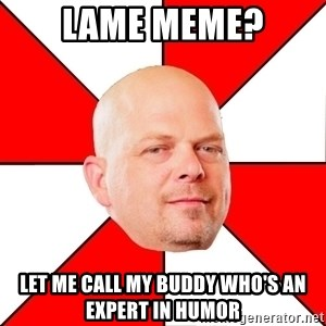 Pawn Stars - lame meme? let me call my buddy who's an expert in humor