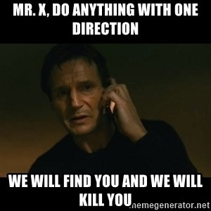 liam neeson taken - Mr. X, do anything with one direction we will find you and we will kill you