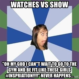 "Annoying FB girl - wATCHES vs SHOW ""oh my god i can""t wAIT TO GO TO THE GYM AND BE FIT LIKE THESE GIRLS #INSPRIATION!!!!"" NEVER HAPPENS..."