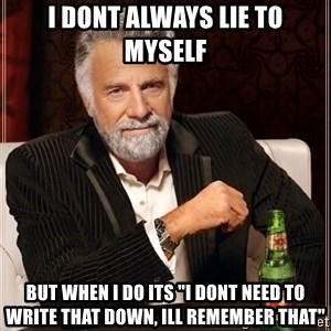 "The Most Interesting Man In The World - i dont always lie to myself but when i do its ""i dont need to write that down, ill remember that"""