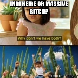 Why not both? - Indi heire or massive bitch?