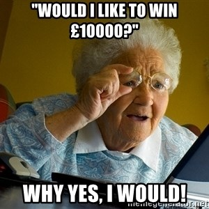 "Internet Grandma Surprise - ""would i like to win £10000?"" why yes, i would!"