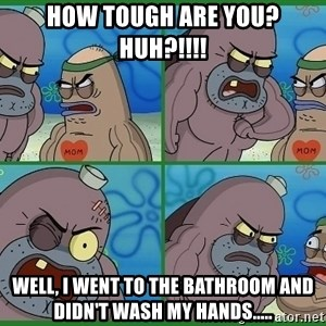 How tough are you - HOW TOUGH ARE YOU? HUH?!!!! WELL, I WENT TO THE BATHROOM AND DIDN'T WASH MY HANDS.....