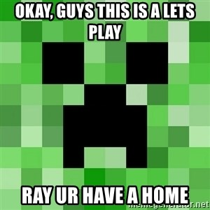 Minecraft Creeper Meme - OKAY, GUYS THIS IS A LETS PLAY RAY UR HAVE A HOME