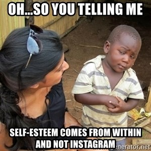 skeptical black kid - OH...SO YOU TELLING ME  SELF-ESTEEM COMES FROM WITHIN AND NOT INSTAGRAM