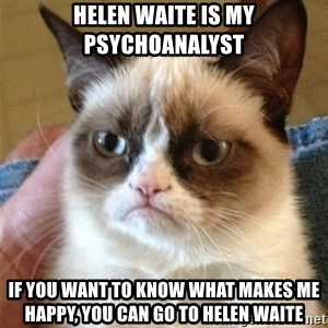 Grumpy Cat  - helen waite is my psychoanalyst if you want to know what makes me happy, you can go to helen waite