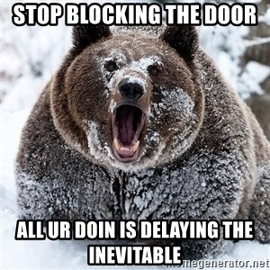 Clean Cocaine Bear - Stop blocking the door  All ur Doin is delaying the inevitable