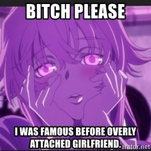 Gasai Yuno - bitch please I was famous before overly attached girlfriend.