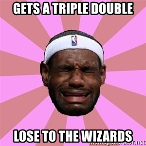 LeBron James - gets a triple double lose to the wizards