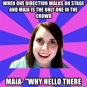 "over attached girlfriend - WHEN ONE DIRECTION WALKS ON STAGE AND MAIA IS THE ONLY ONE IN THE CROWD  MAIA- ""WHY HELLO THERE"