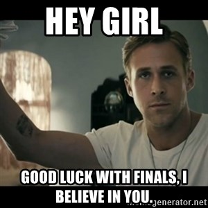 ryan gosling hey girl - Hey girl good luck with finals, i believe in you.