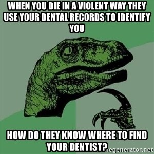 Philosoraptor - When you die in a violent way they use your dental records to identify you How do they know where to find your dentist?