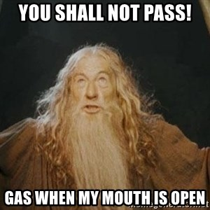 You shall not pass - you shall not pass! gas when my mouth is open
