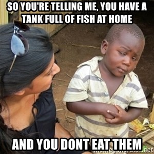 Skeptical 3rd World Kid - so you're telling me, you have a tank full of fish at home and you dont eat them