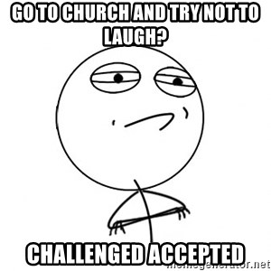 Acepted - go to church and try not to laugh? Challenged accepted