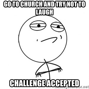 Acepted - go to church and try not to laugh challenge accepted