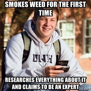 College Freshman - Smokes weed for the first time researches everything about it and claims to be an expert