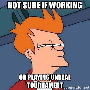 Futurama Fry - not sure if working or playing unreal tournament