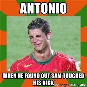 cristianoronaldo - ANTONIO WHEN HE FOUND OUT SAM TOUCHED HIS DICK