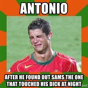 cristianoronaldo - ANTONIO AFTER HE FOUND OUT SAMS THE ONE THAT TOUCHED HIS DICK AT NIGHT