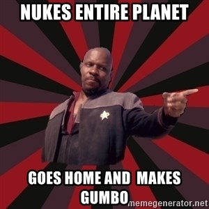 The Sisko - Nukes Entire Planet Goes home and  makes Gumbo