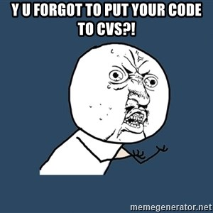 Y U No - y u FORGOT TO put your code to CVS?!