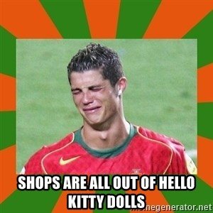 cristianoronaldo - shops are all out of hello kitty dolls