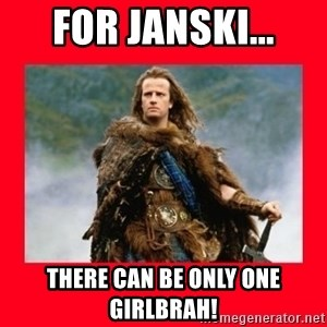 Highlander - For Janski... There can be only One Girlbrah!