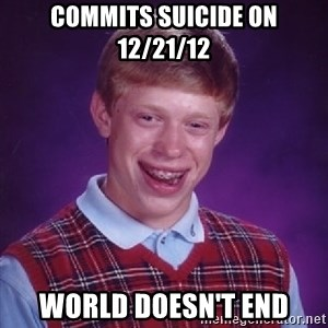 Bad Luck Brian - commits suicide on 12/21/12 world doesn't end