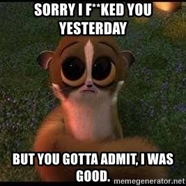forgive me :( - sorry i f**KED you yesterday but you gotta admit, i was good.