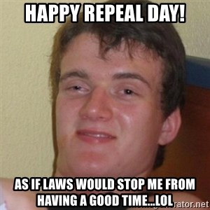 Stoner Stanley - Happy repeal day! as if laws would stop me from having a good time...lol