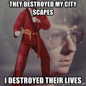 Karate Kyle - they destroyed my city scapes  i destroyed their lives