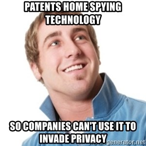 Misunderstood douchebag - Patents home spying technology So companies can't use it to invade privacy