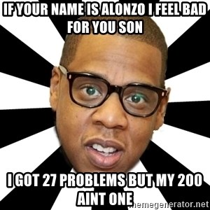 JayZ 99 Problems - if your name is alonzo i feel bad for you son i got 27 problems but my 200 aint one