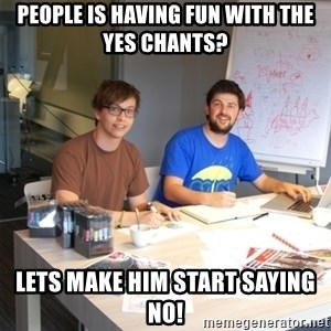 Naive Junior Creatives - People is having fun with the yes chants? lets make him start saying no!